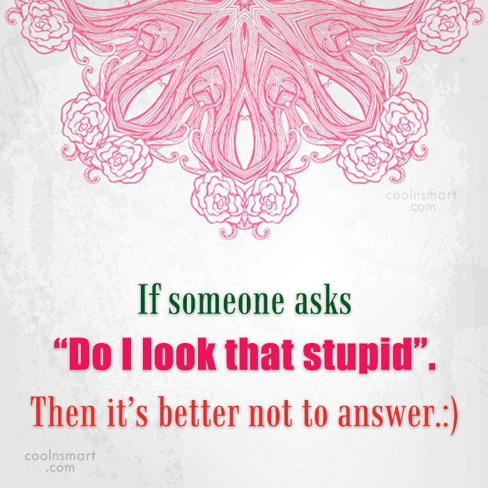 """Stupid Quote: If someone asks """"Do I look that..."""