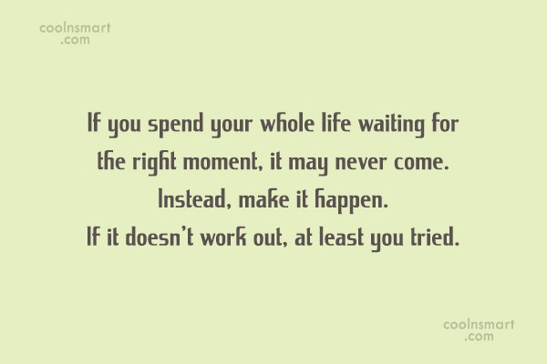 Quote: If you spend your whole life waiting...
