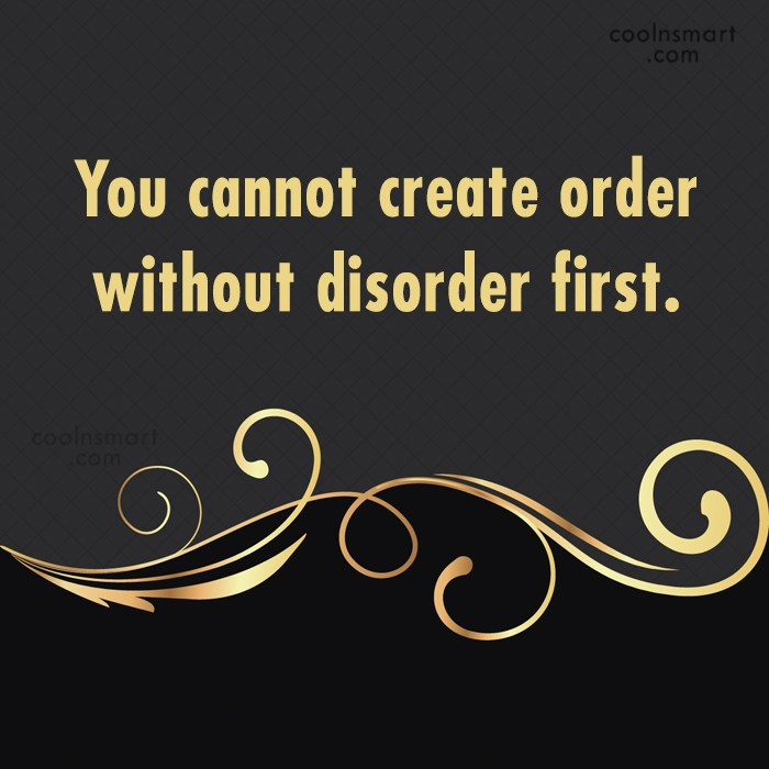 Quote: You cannot create order without disorder first.