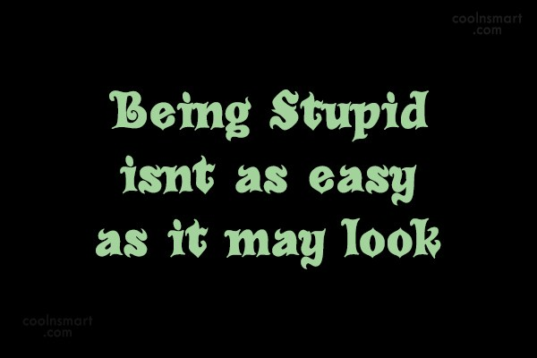 Quote: Being Stupid isnt as easy as it...