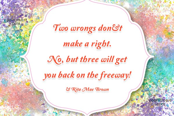 Quote: Two wrongs don't make a right. No,...
