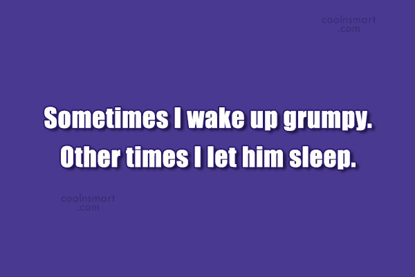 Quote: Sometimes I wake up grumpy. Other times...