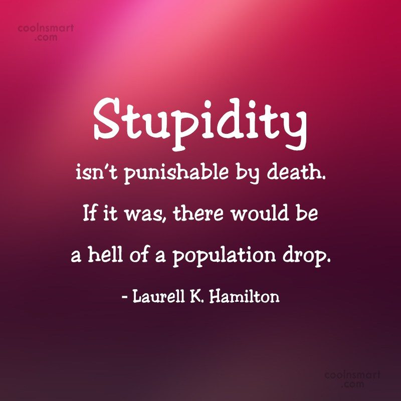 Quote: Stupidity isn't punishable by death. If it...