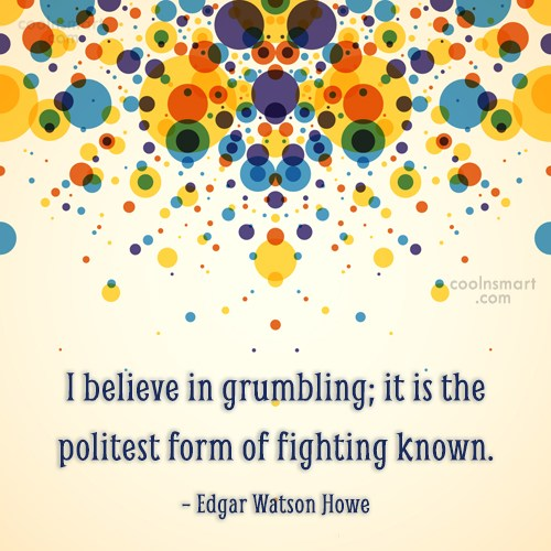 Quote: I believe in grumbling; it is the...