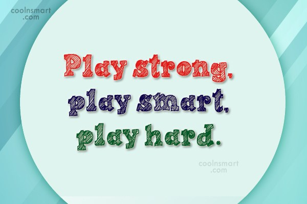 Quote: Play strong, play smart, play hard.