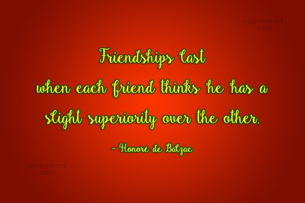 Quote: Friendships last when each friend thinks he...