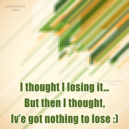 Stupid Quote: I thought I losing it… But then...