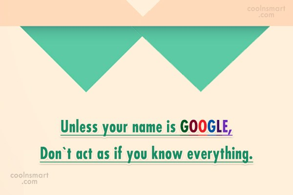 Annoying People Quote: Unless your name is GOOGLE, Don`t act...