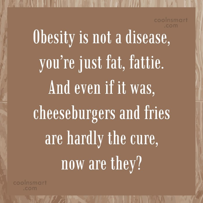 Obesity Quote: Obesity is not a disease, you're just...
