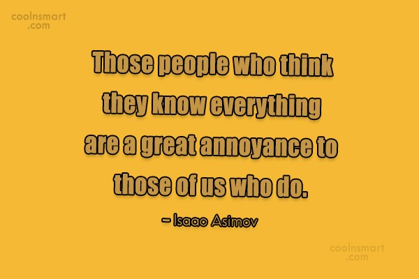 Annoying People Quote: Those people who think they know everything...