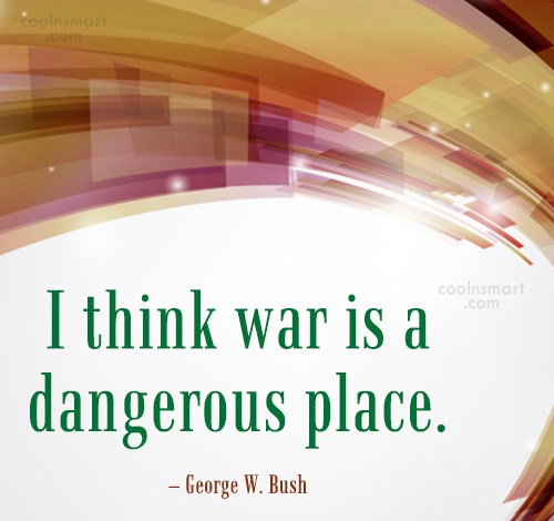 Quote: I think war is a dangerous place....