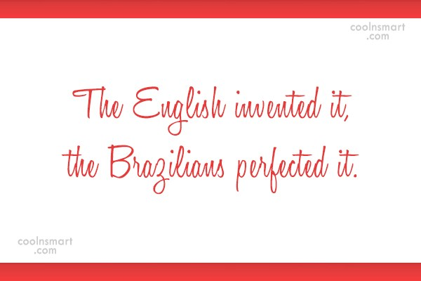 Quote: The English invented it, the Brazilians perfected...