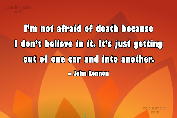 Quote: I'm not afraid of death because I...