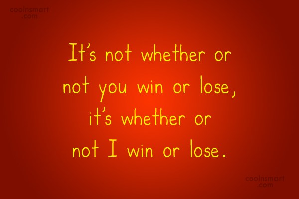 Quote: It's not whether or not you win...