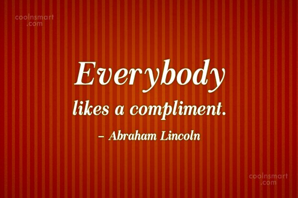 Quote: Everybody likes a compliment. – Abraham Lincoln