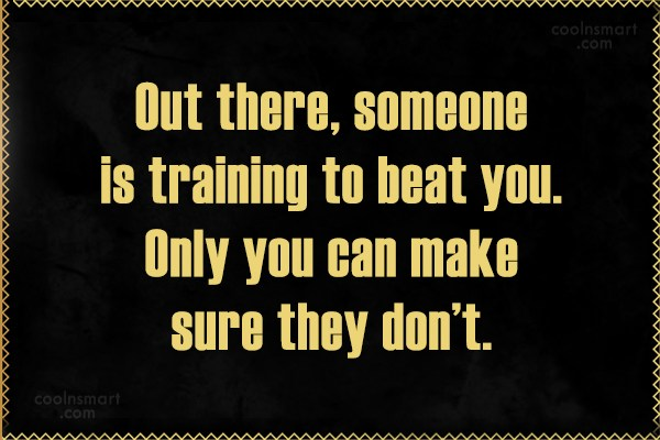 Quote: Out there, someone is training to beat...