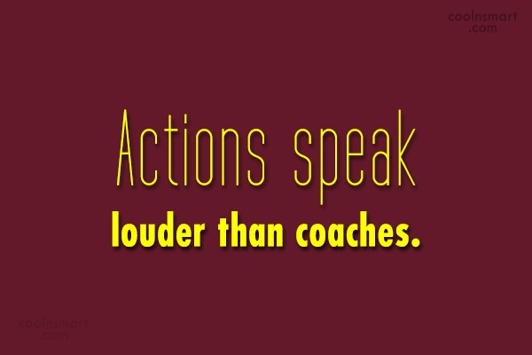 Quote: Actions speak louder than coaches.