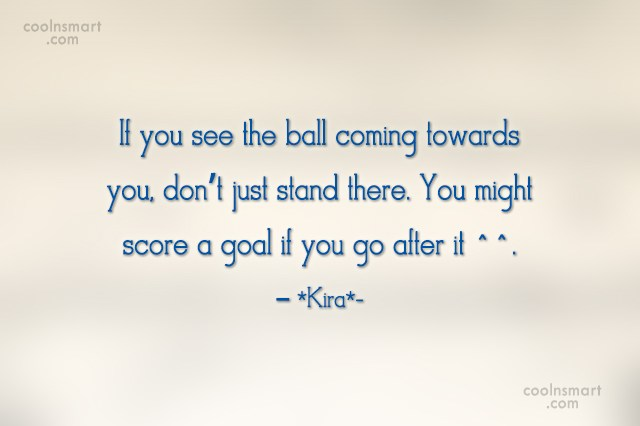 Quote: If you see the ball coming towards...