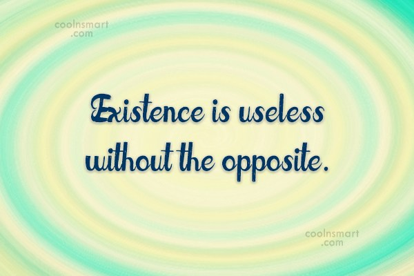 Quote: Existence is useless without the opposite.