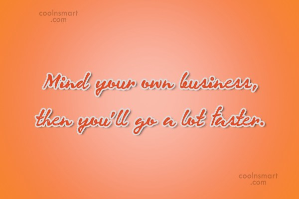Quote: Mind your own business, then you'll go...