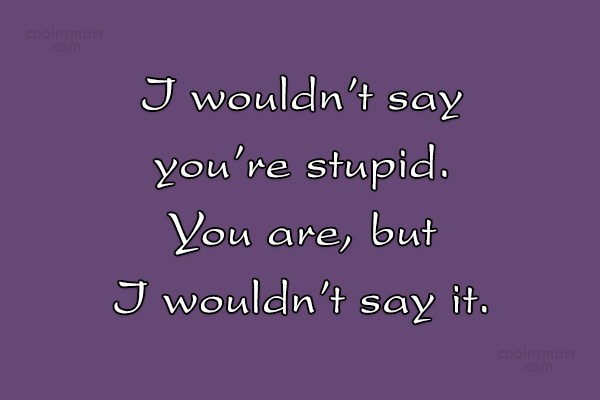 Quote: I wouldn't say you're stupid. You are,...