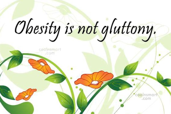 Obesity Quote: Obesity is not gluttony.