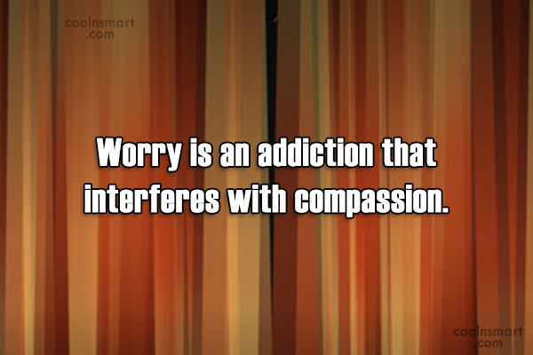 Compassion Quote: Worry is an addiction that interferes with...