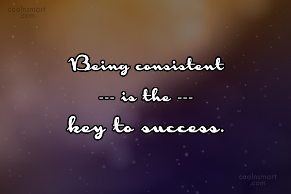 Consistency Quote: Being consistent is the key to success.