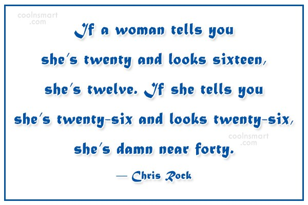 Quote: If a woman tells you she's twenty...