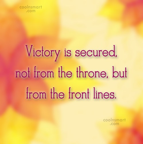Quote: Victory is secured, not from the throne,...