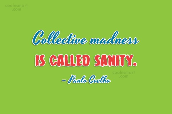 Quote: Collective madness is called sanity. – Paulo...