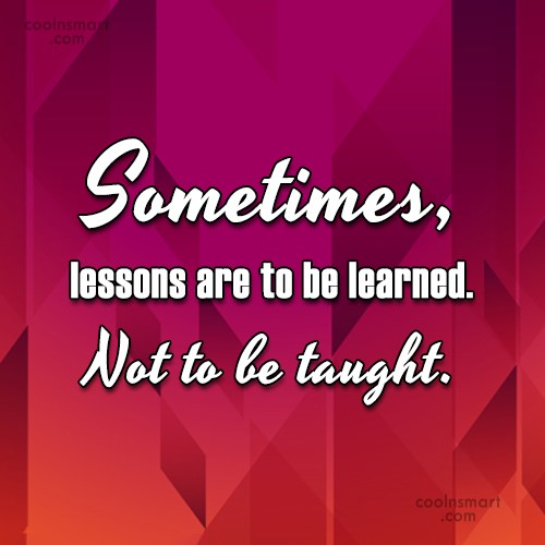Quote: Sometimes, lessons are to be learned. Not...