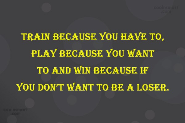 Quote: Train because you have to, Play because...