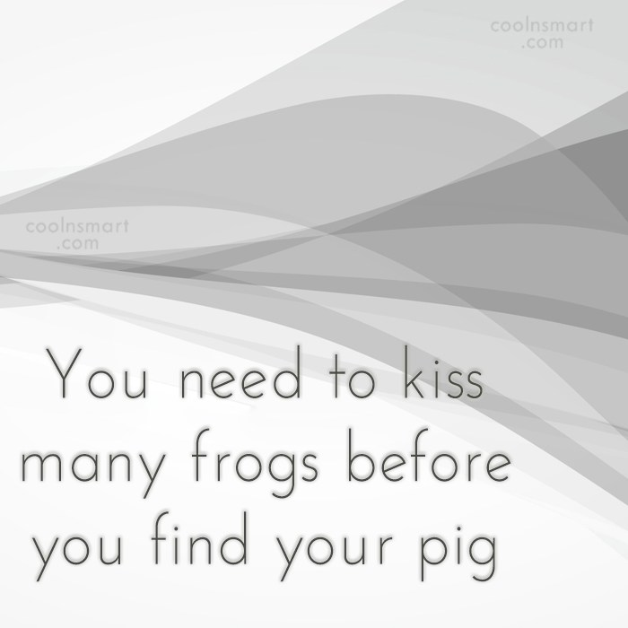 Quote: You need to kiss many frogs before...