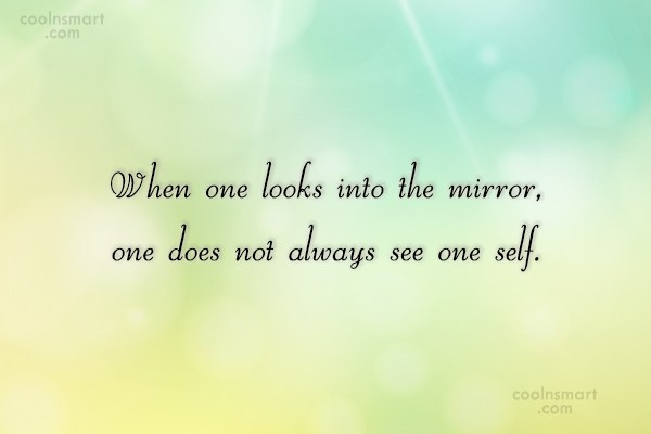 Quote: When one looks into the mirror, one...