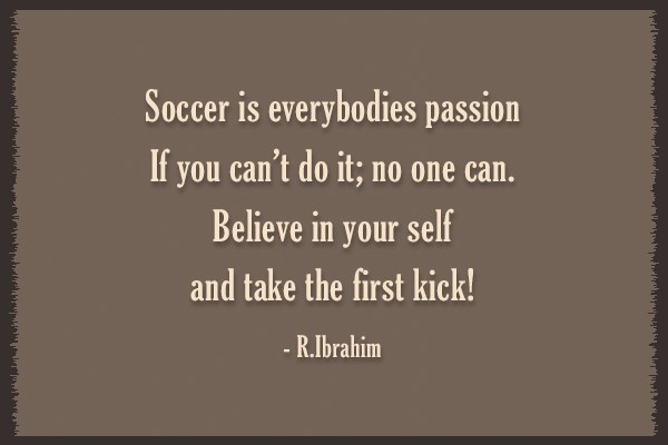 Quote: Soccer is everybodies passion.If you can't do...