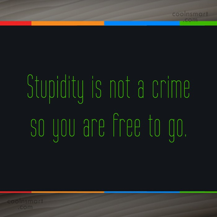 Quote: Stupidity is not a crime so you...
