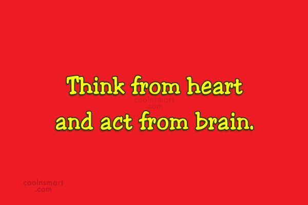 Quote: Think from heart and act from brain.