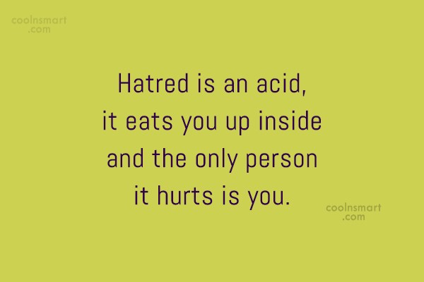 Quote: Hatred is an acid, it eats you...