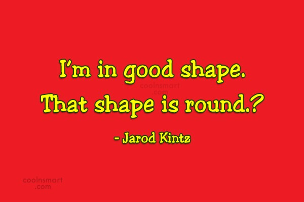 Quote: I'm in good shape. That shape is...