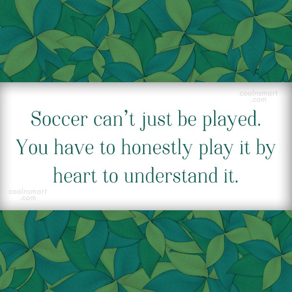 Quote: Soccer can't just be played. You have...