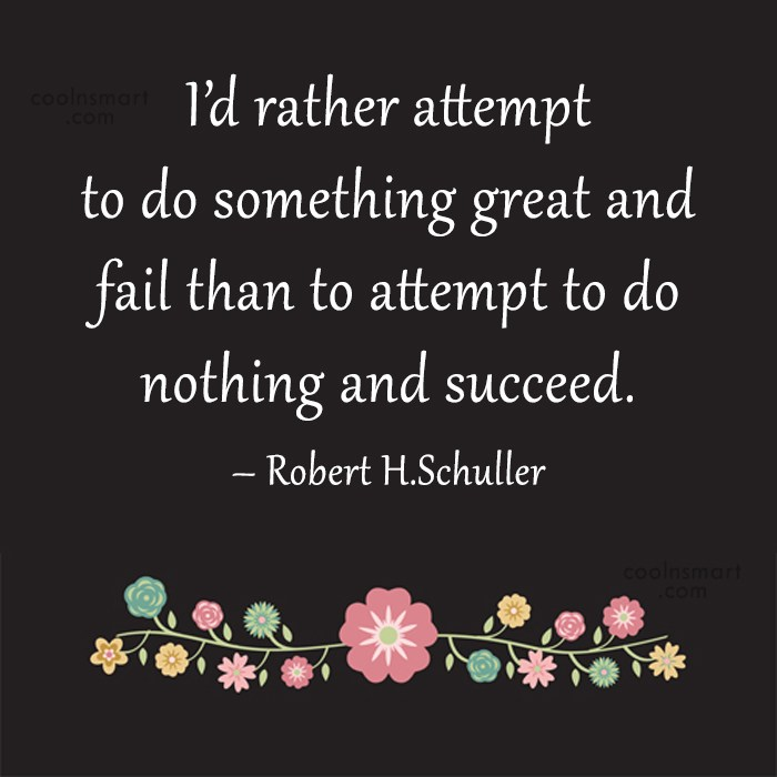 Quote: I'd rather attempt to do something great...