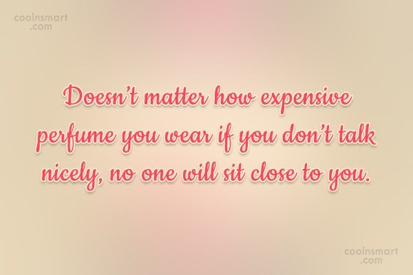 Quote: Doesn't matter how expensive perfume you wear...