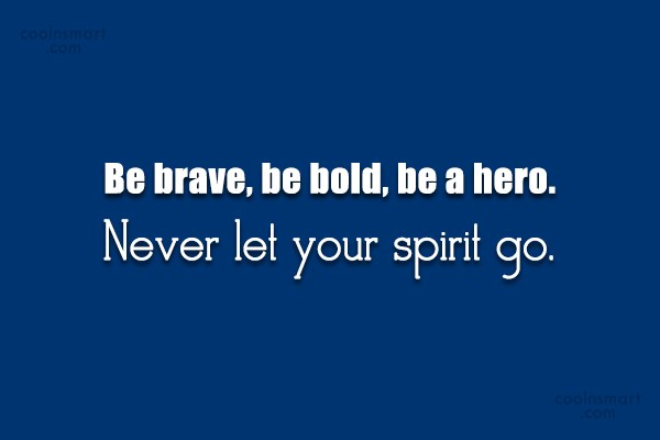 Quote: Be brave, be bold, be a hero....