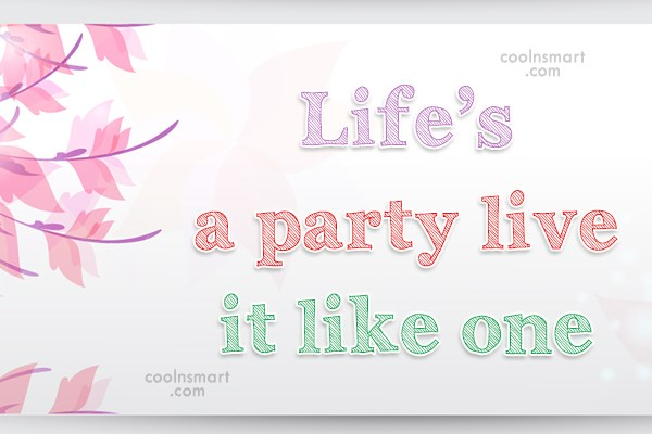Quote: Life's a party live it like one