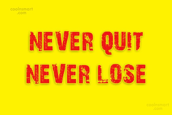Quote: NEVER QUIT NEVER LOSE