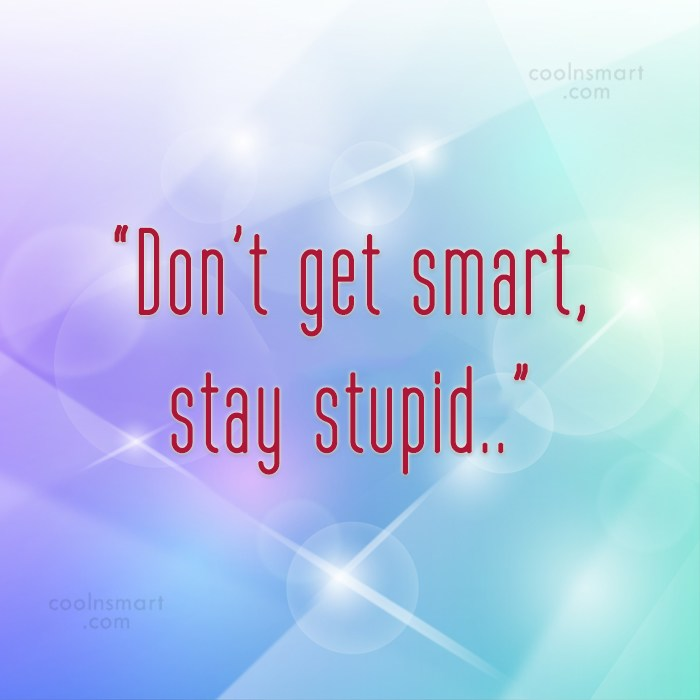 """Quote: """"Don't get smart, stay stupid.."""""""