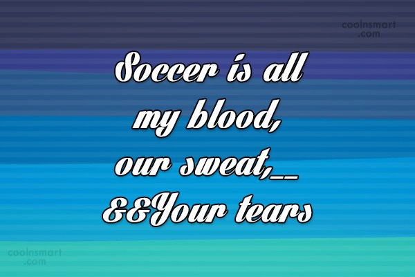 Quote: Soccer is all my blood, our sweat,__...