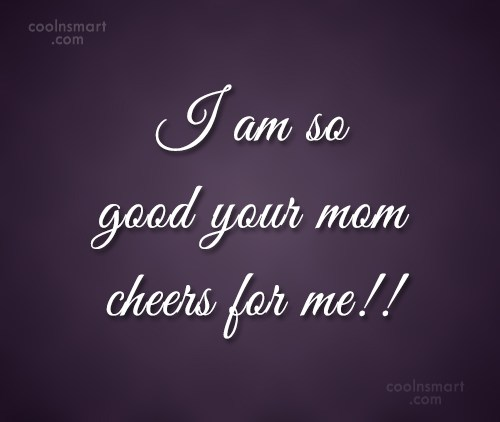 Quote: I am so good your mom cheers...