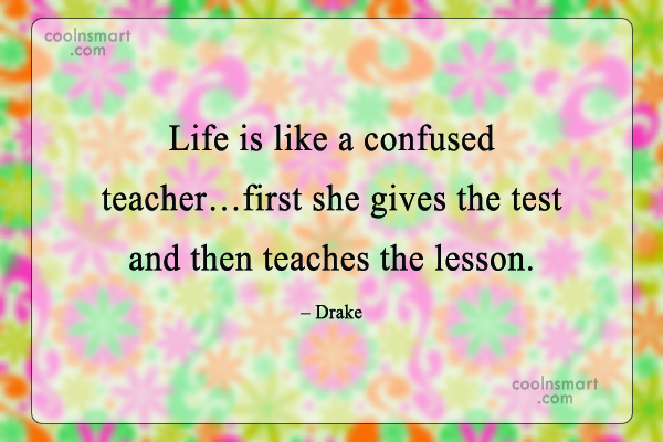 Quote: Life is like a confused teacher…first she...